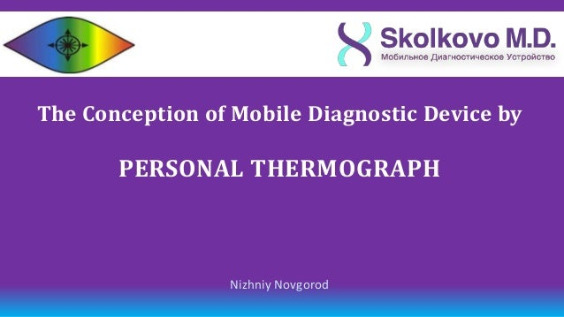 The Сonception of Mobile Diagnostic Device by       PERSONAL THERMOGRAPH                 Nizhniy Novgorod