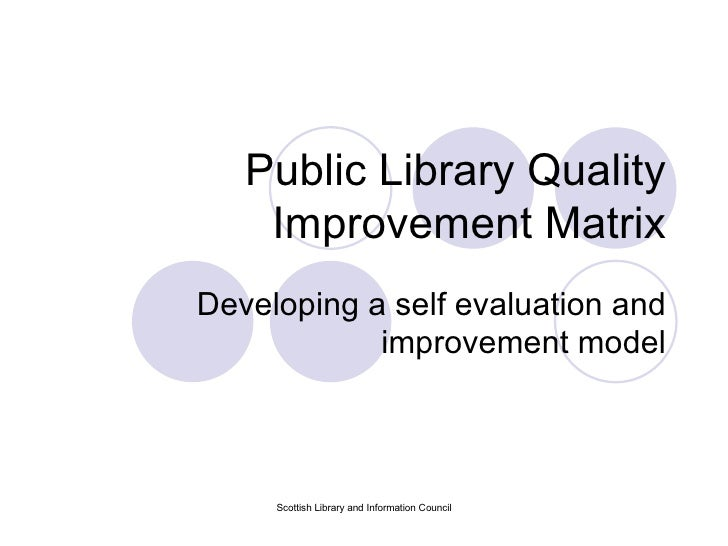 Public Library Quality Improvement Matrix Developing a self evaluation and improvement model Scottish Library and Informat...
