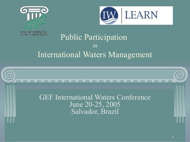 1 Public Participation in International Waters Management GEF International Waters Conference June 20-25, 2005 Salvador, B...