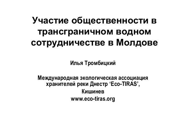 Участие общественности в трансграничном водном сотрудничестве в Молдове Илья Тромбицкий Международная экологическая ассоци...