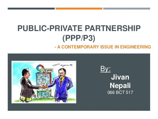 PUBLIC-PRIVATE PARTNERSHIP (PPP/P3) - A CONTEMPORARY ISSUE IN ENGINEERING By: Jivan Nepali 066 BCT 517