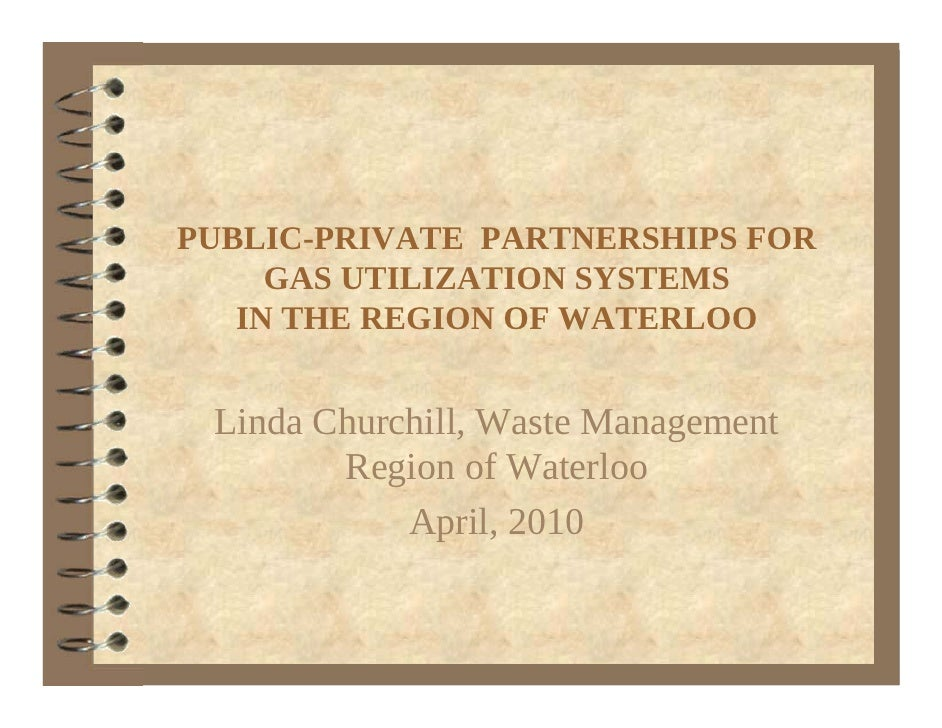 PUBLIC-PRIVATE PARTNERSHIPS FOR      GAS UTILIZATION SYSTEMS    IN THE REGION OF WATERLOO    Linda Churchill, Waste Manage...