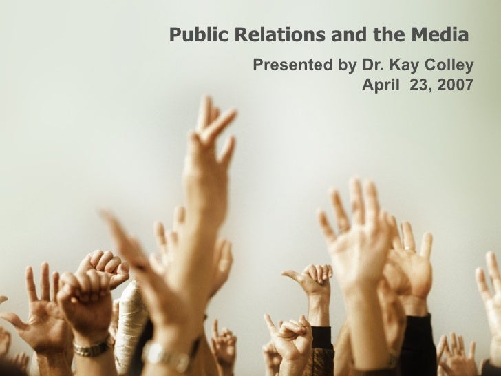 Public Relations and the Media  Presented by Dr. Kay Colley April  23, 2007