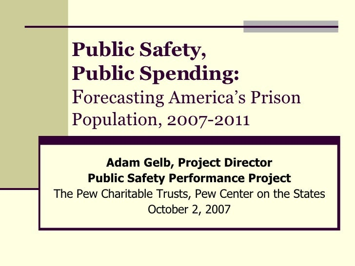 Public Safety,  Public Spending:   F orecasting America's Prison Population, 2007-2011 Adam Gelb, Project Director Public ...
