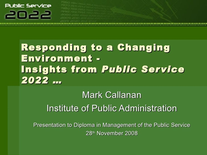 Responding to a Changing Environment - Insights from  Public Service 2022 … Mark Callanan Institute of Public Administrati...