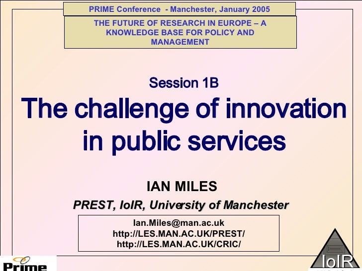 Session 1B The challenge of innovation in public services IAN MILES  Ian.Miles@man.ac.uk http://LES.MAN.AC.UK/PREST/ http:...