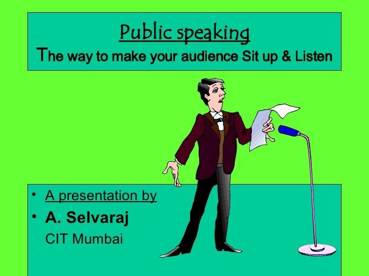 Public speaking T he way to make your audience Sit up & Listen <ul><li>A presentation by </li></ul><ul><li>A. Selvaraj   <...