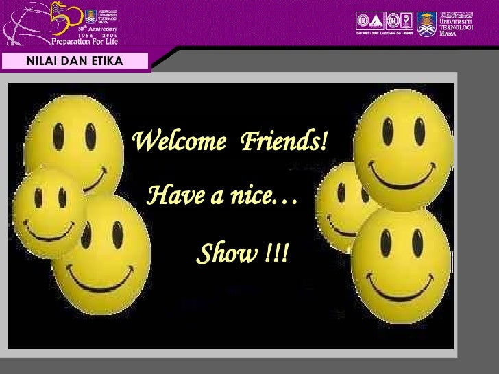 NILAI DAN ETIKA Welcome  Friends! Have a nice… Show !!!