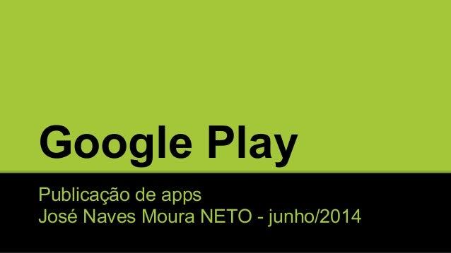 Google Play Publicação de apps José Naves Moura NETO - junho/2014