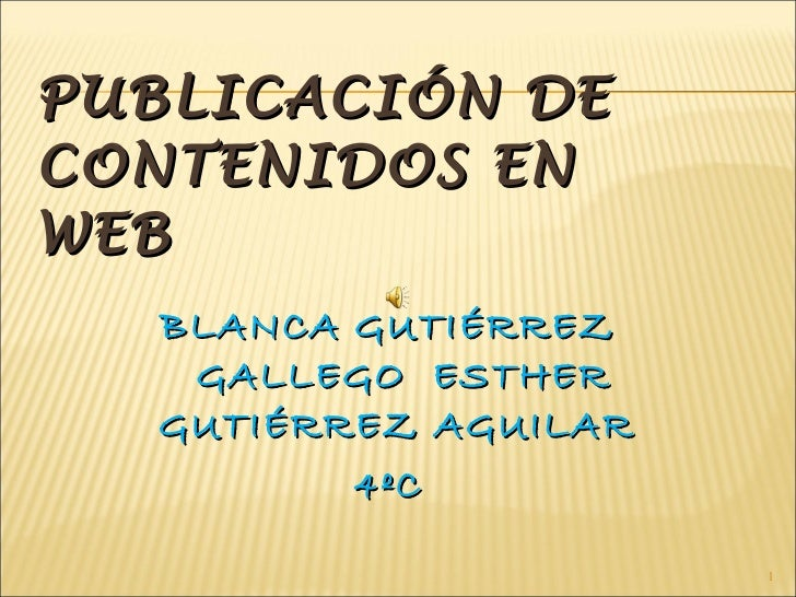 PUBLICACIÓN DE CONTENIDOS EN WEB <ul><li>BLANCA GUTIÉRREZ GALLEGO  ESTHER GUTIÉRREZ AGUILAR  </li></ul><ul><li>4ºC </li></ul>