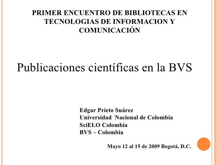 Edgar Prieto Suárez Universidad  Nacional de Colombia SciELO Colombia  BVS – Colombia Mayo 12 al 15 de 2009 Bogotá, D.C.  ...