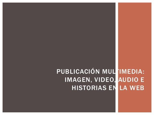 PUBLICACIÓN MULTIMEDIA:IMAGEN, VIDEO, AUDIO EHISTORIAS EN LA WEB
