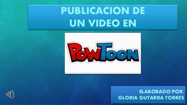 PUBLICACIONDE UN VIDEO EN  ELABORADO POR:  GLORIA GUTARRATORRES