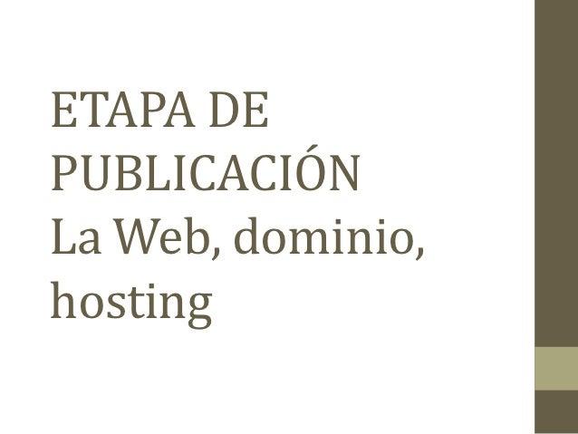 ETAPA DEPUBLICACIÓNLa Web, dominio,hosting