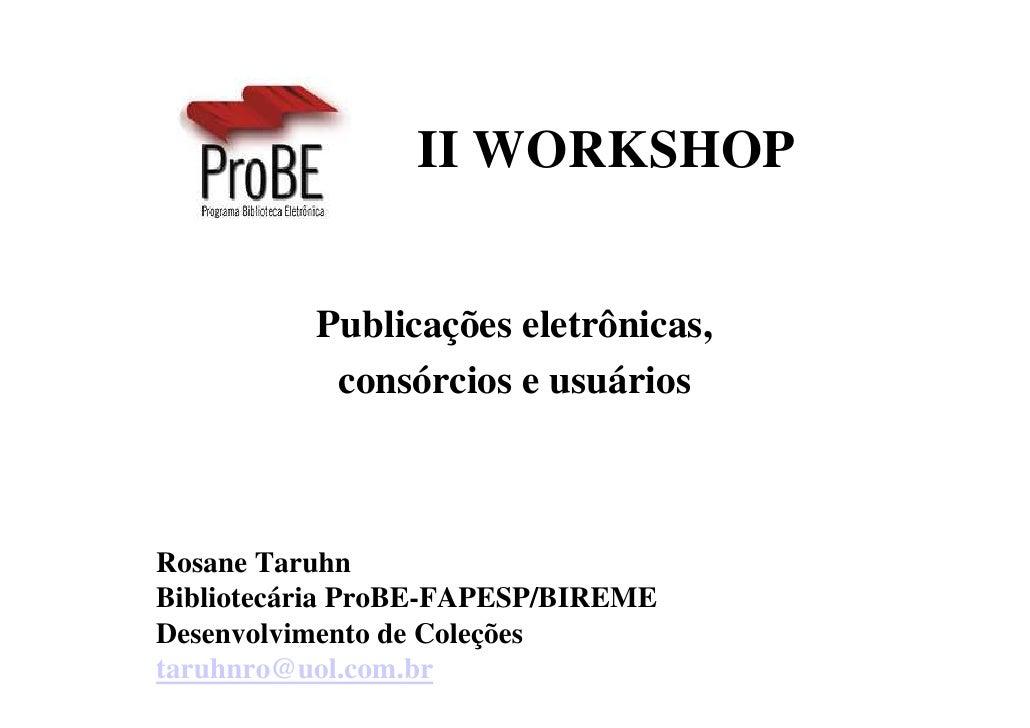 II WORKSHOP             Publicações eletrônicas,            consórcios e usuários    Rosane Taruhn Bibliotecária ProBE-FAP...