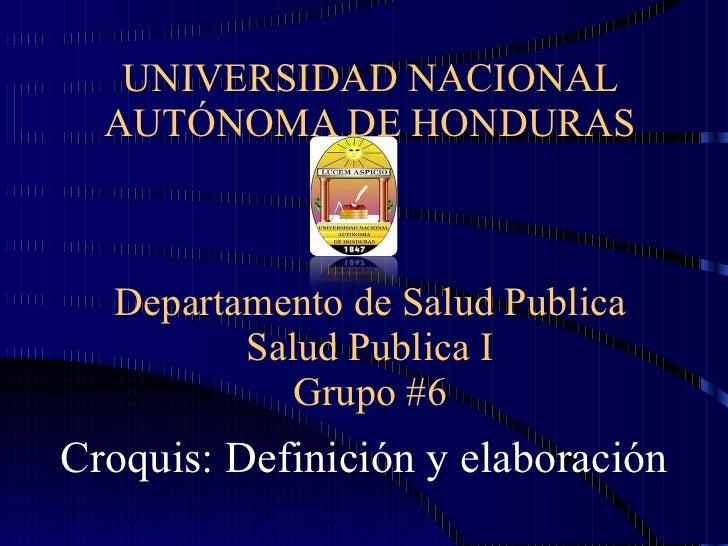 UNIVERSIDAD NACIONAL AUTÓNOMA DE HONDURAS Departamento de Salud Publica Salud Publica I Grupo #6 Croquis: Definición y ela...