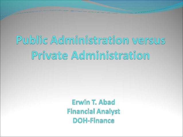 Public Administration versus Private Administration  Public Administration the organization and  management of men and ma...