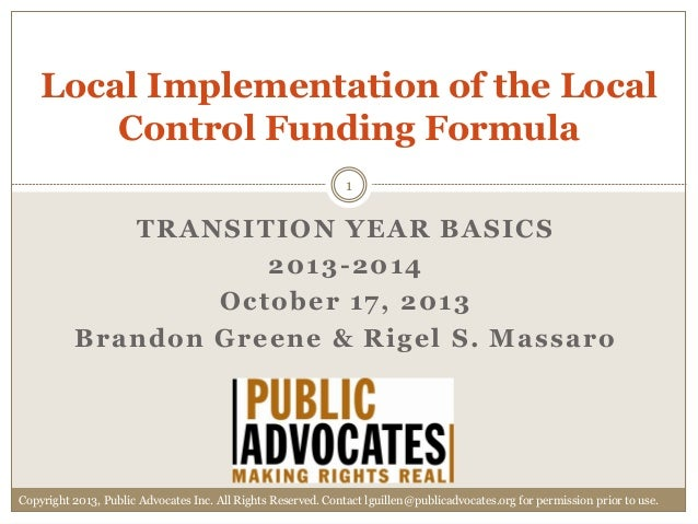 Local Implementation of the Local Control Funding Formula 1  TRANSITION YEAR BASICS 2013 -2014 October 17, 2013 Brandon Gr...