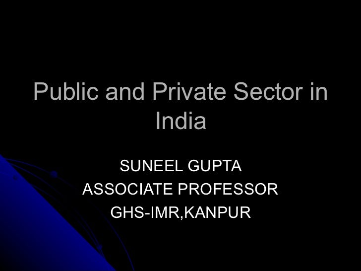 Public and Private Sector in            India         SUNEEL GUPTA     ASSOCIATE PROFESSOR        GHS-IMR,KANPUR