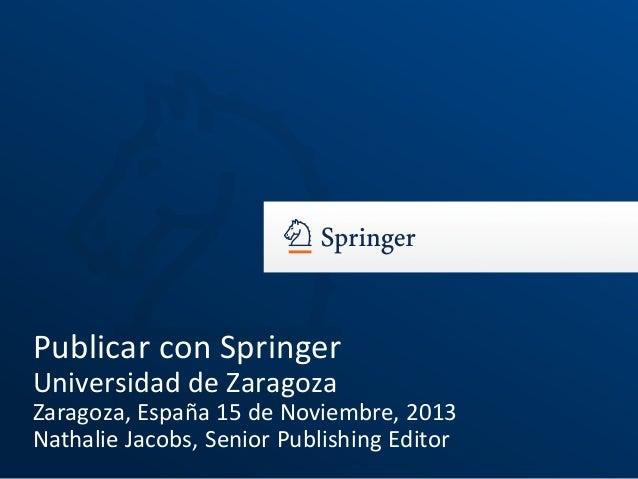 Publicar con Springer Universidad de Zaragoza Zaragoza, España 15 de Noviembre, 2013 Nathalie Jacobs, Senior Publishing Ed...