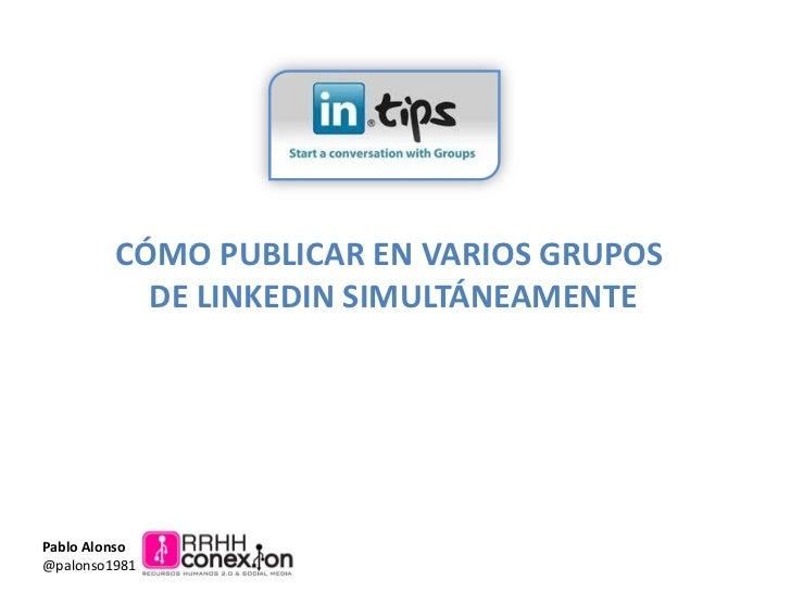 CÓMO PUBLICAR EN VARIOS GRUPOS           DE LINKEDIN SIMULTÁNEAMENTEPablo Alonso@palonso1981
