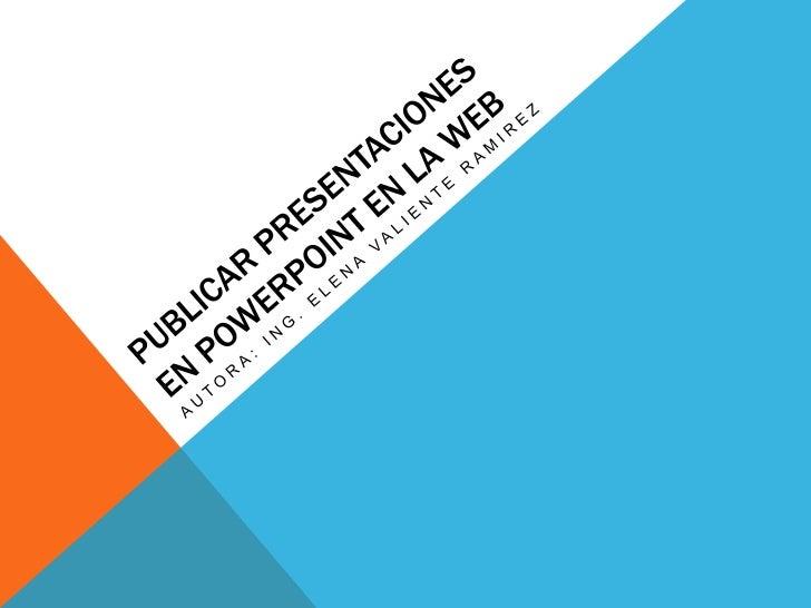 Publicar Presentaciones en PowerPoint en la Web <br />Autora: Ing. Elena Valiente Ramirez<br />