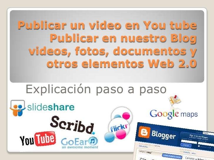 Publicar un video en You tube     Publicar en nuestro Blog videos, fotos, documentos y     otros elementos Web 2.0 Explica...