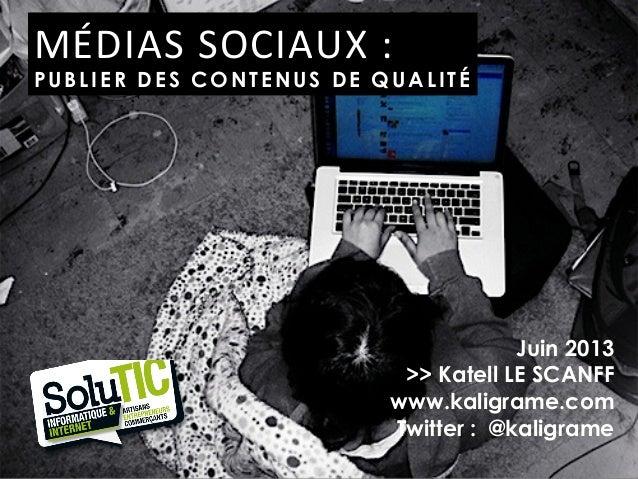 Juin 2013>> Katell LE SCANFFwww.kaligrame.comTwitter : @kaligrameMÉDIAS SOCIAUX :  PUBLIER DES CONTENUS DE QUALITÉ