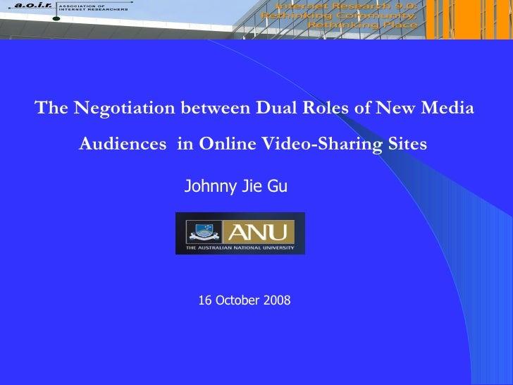 The Negotiation between Dual Roles of New Media  Audiences  in Online Video-Sharing Sites Johnny Jie Gu 16 October 2008