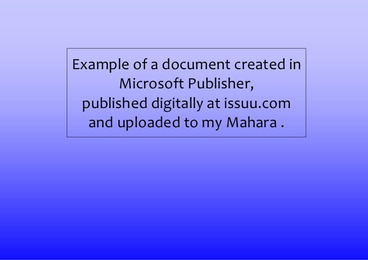 Example of a document created in       Microsoft Publisher, published digitally at issuu.com  and uploaded to my Mahara .