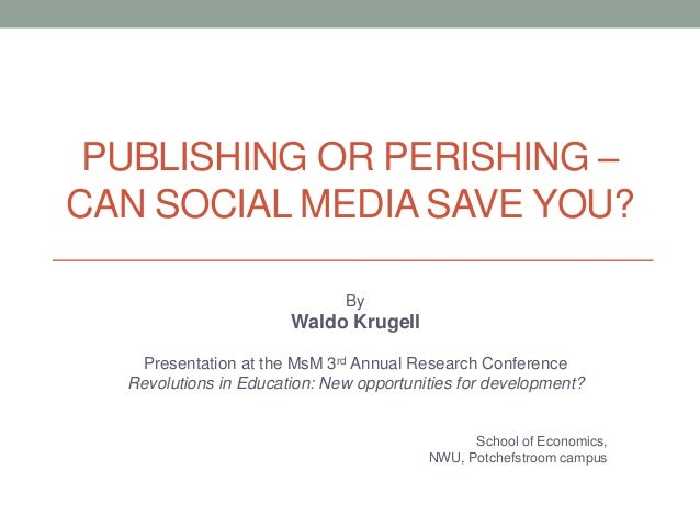 PUBLISHING OR PERISHING – CAN SOCIAL MEDIA SAVE YOU? By Waldo Krugell Presentation at the MsM 3rd Annual Research Conferen...