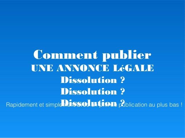 Comment publier UNE ANNONCE LéGALE Dissolution ? Dissolution ? Dissolution ?Rapidement et simplement avec un prix de publi...