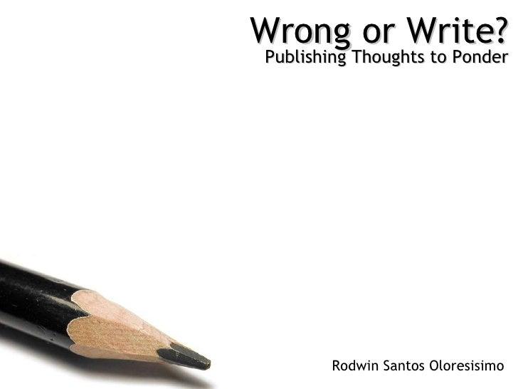 Wrong or Write? Publishing Thoughts to Ponder Rodwin Santos Oloresisimo