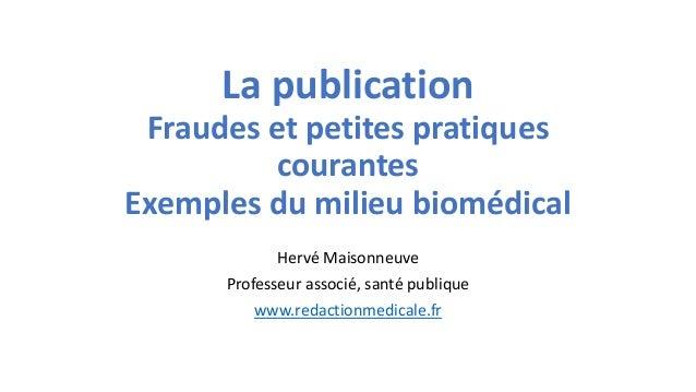La publication Fraudes et petites pratiques courantes Exemples du milieu biomédical Hervé Maisonneuve Professeur associé, ...
