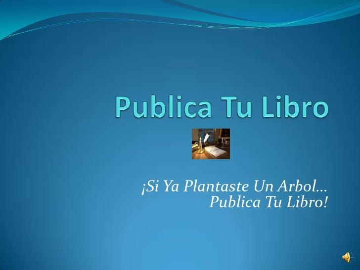 PublicaTuLibro<br />¡Si YaPlantaste Un Arbol…  PublicaTuLibro!<br />