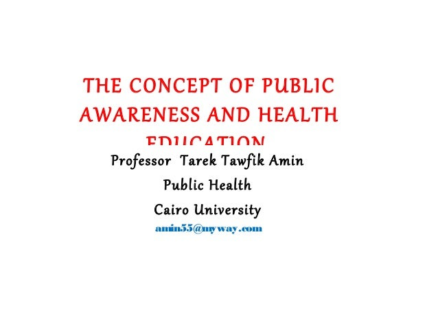 THE CONCEPT OF PUBLIC AWARENESS AND HEALTH EDUCATION Professor Tarek Tawfik Amin Public Health Cairo University amin55@myw...