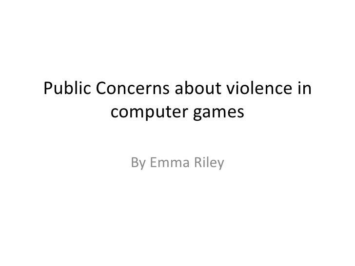 Public Concerns about violence in        computer games          By Emma Riley