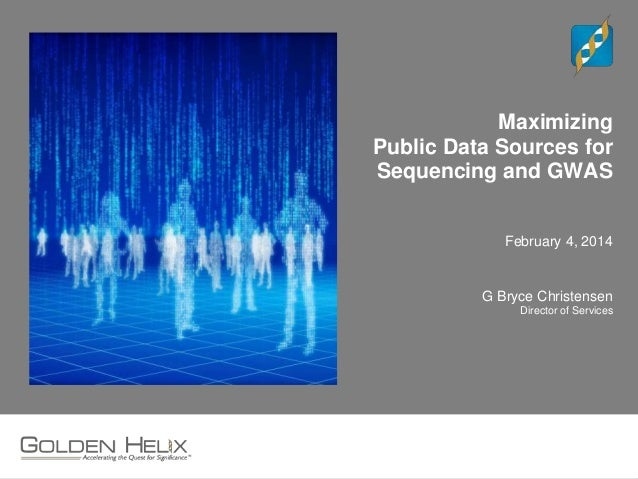 Maximizing Public Data Sources for Sequencing and GWAS February 4, 2014 G Bryce Christensen Director of Services