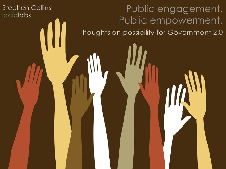 Public engagement. Public empowerment. Thoughts on possibility for Government 2.0 Stephen Collins acid labs