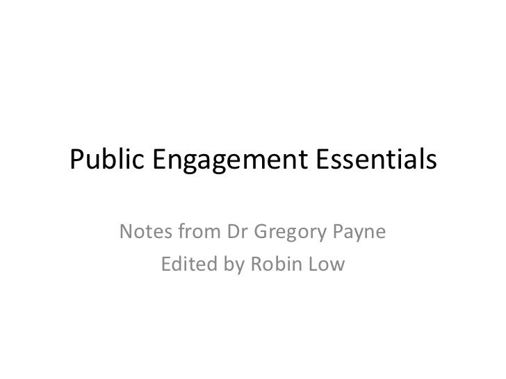 Public Engagement Essentials   Notes from Dr Gregory Payne       Edited by Robin Low