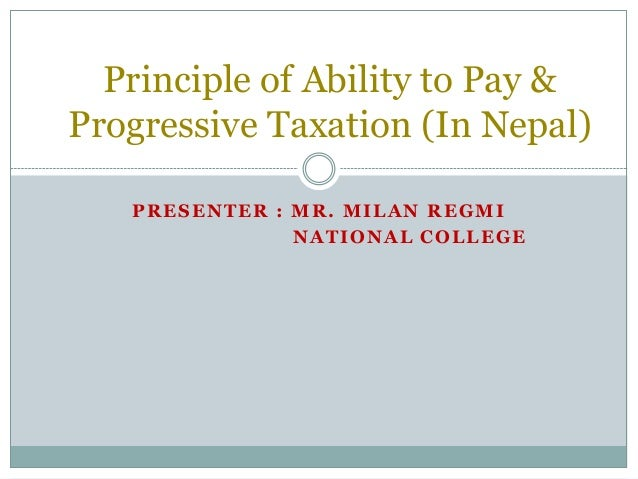 Principle of Ability to Pay &Progressive Taxation (In Nepal)   PRESENTER : MR. MILAN REGMI               NATIONAL COLLEGE