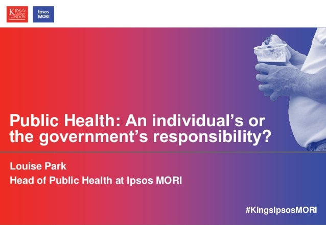 © Ipsos MORI / King's College London Public Health: An individual's or the government's responsibility? Louise Park Head o...