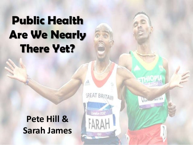 Public HealthAre We Nearly  There Yet?   Pete Hill &  Sarah James