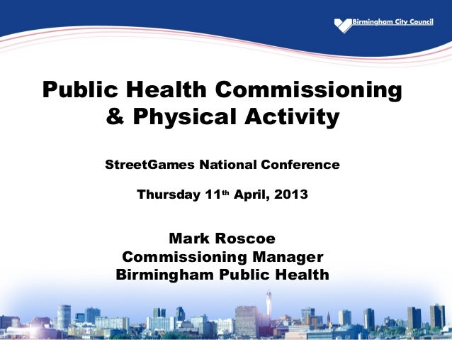 Public Health Commissioning& Physical ActivityStreetGames National ConferenceThursday 11thApril, 2013Mark RoscoeCommission...