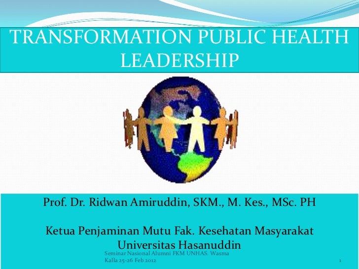 TRANSFORMATION PUBLIC HEALTH        LEADERSHIP  Prof. Dr. Ridwan Amiruddin, SKM., M. Kes., MSc. PH  Ketua Penjaminan Mutu ...