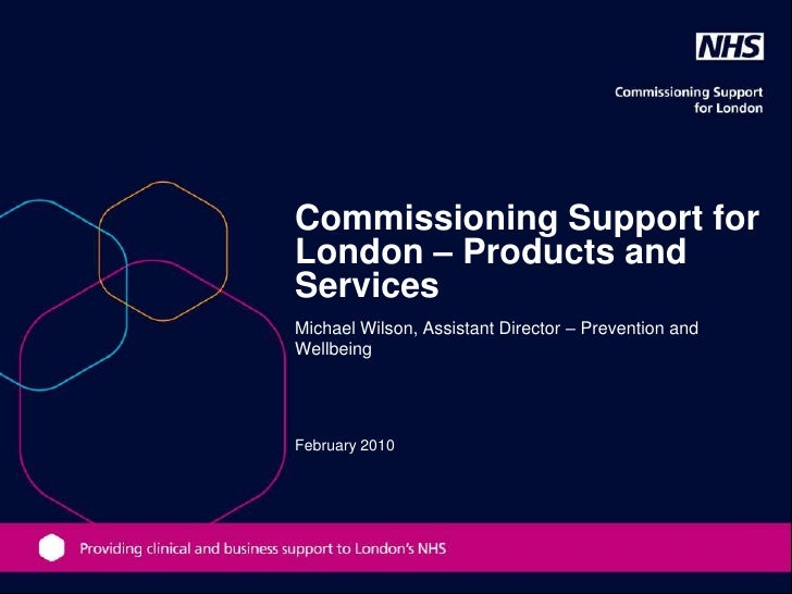 Commissioning Support for London – Products and Services Michael Wilson, Assistant Director – Prevention and Wellbeing    ...