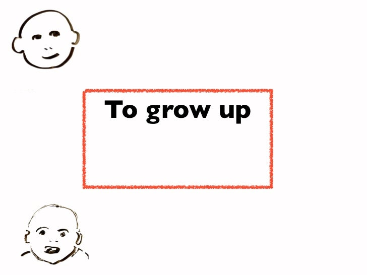 To grow up