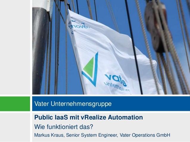 Vater Unternehmensgruppe Public IaaS mit vRealize Automation Wie funktioniert das? Markus Kraus, Senior System Engineer, V...