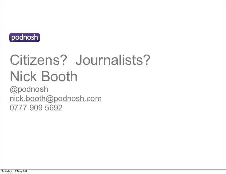 Citizens? Journalists?     Nick Booth     @podnosh     nick.booth@podnosh.com     0777 909 5692Tuesday, 17 May 2011