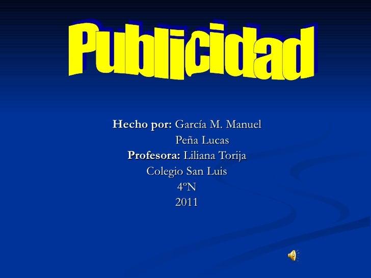 Hecho por:  García M. Manuel Peña Lucas Profesora:  Liliana Torija Colegio San Luis 4ºN 2011 Publicidad